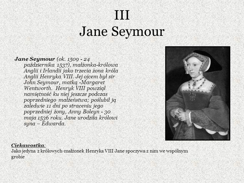 III Jane Seymour Jane Seymour (ok. 1509 - 24 października 1537), małżonka-królowa Anglii i Irlandii jako trzecia żona króla Anglii Henryka VIII. Jej o