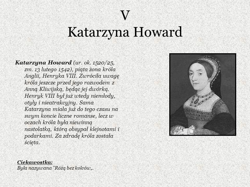 V Katarzyna Howard Katarzyna Howard (ur. ok. 1520/25, zm. 13 lutego 1542), piąta żona króla Anglii, Henryka VIII. Zwróciła uwagę króla jeszcze przed j