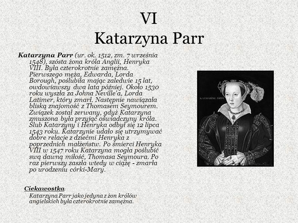 VI Katarzyna Parr Katarzyna Parr (ur. ok. 1512, zm. 7 września 1548), szósta żona króla Anglii, Henryka VIII. Była czterokrotnie zamężna. Pierwszego m
