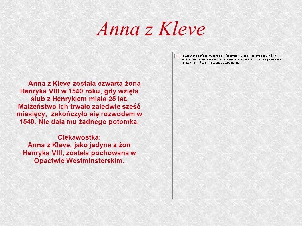 Anna z Kleve Anna z Kleve została czwartą żoną Henryka VIII w 1540 roku, gdy wzięła ślub z Henrykiem miała 25 lat.