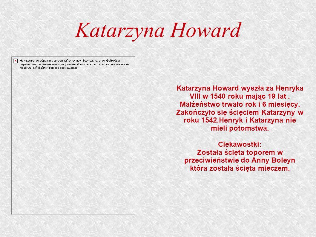 Katarzyna Howard Katarzyna Howard wyszła za Henryka VIII w 1540 roku mając 19 lat.