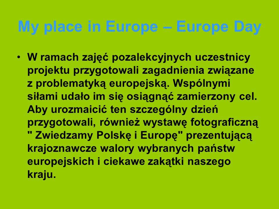 My place in Europe – Europe Day W ramach zajęć pozalekcyjnych uczestnicy projektu przygotowali zagadnienia związane z problematyką europejską.