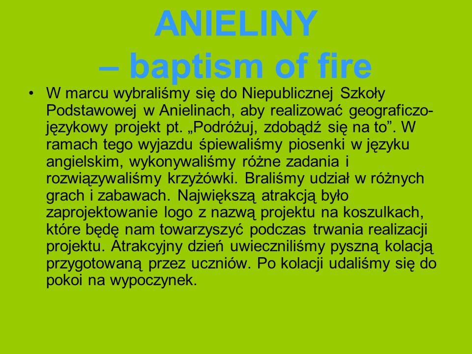 ANIELINY – baptism of fire W marcu wybraliśmy się do Niepublicznej Szkoły Podstawowej w Anielinach, aby realizować geograficzo- językowy projekt pt.