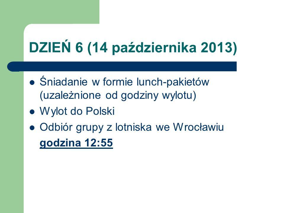 DZIEŃ 6 (14 października 2013) Śniadanie w formie lunch-pakietów (uzależnione od godziny wylotu) Wylot do Polski Odbiór grupy z lotniska we Wrocławiu