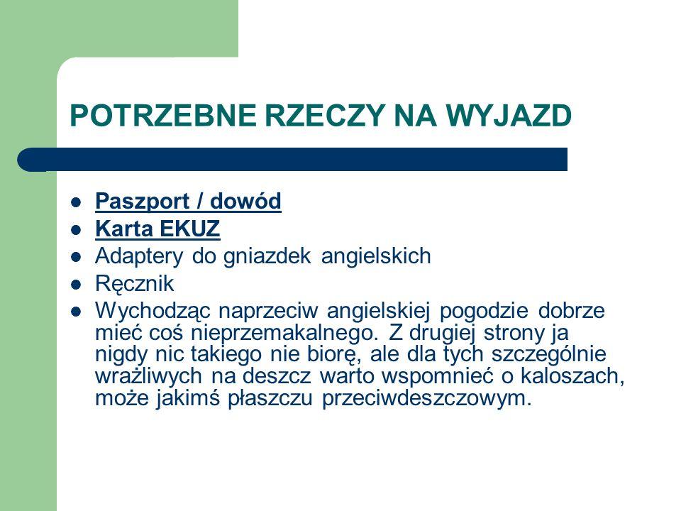 POTRZEBNE RZECZY NA WYJAZD Paszport / dowód Karta EKUZ Adaptery do gniazdek angielskich Ręcznik Wychodząc naprzeciw angielskiej pogodzie dobrze mieć c