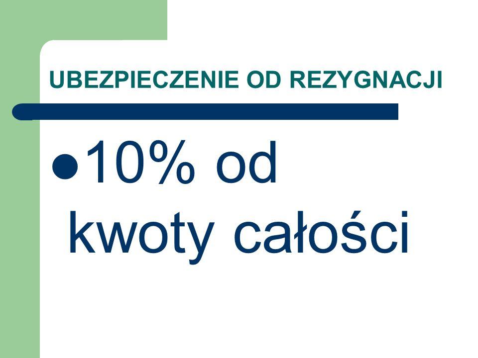 UBEZPIECZENIE OD REZYGNACJI 10% od kwoty całości