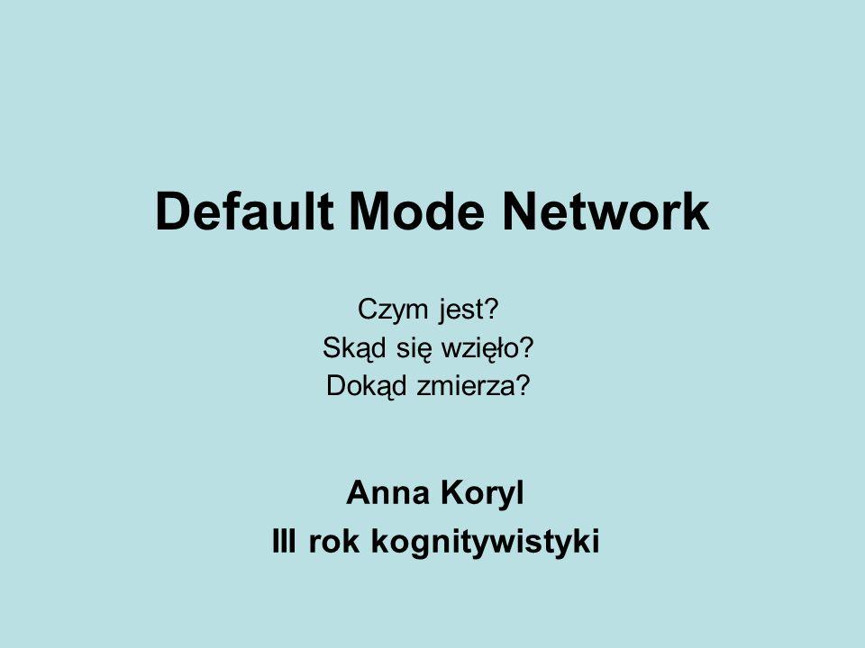 Default Mode Network Czym jest? Skąd się wzięło? Dokąd zmierza? Anna Koryl III rok kognitywistyki