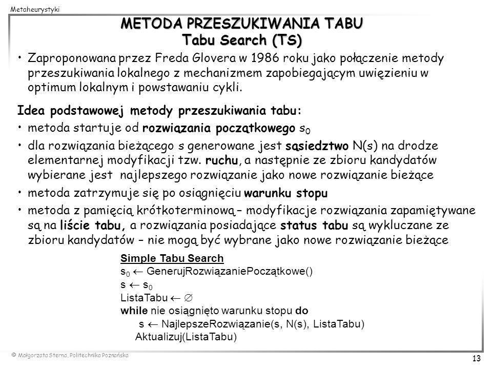 Małgorzata Sterna, Politechnika Poznańska 13 Metaheurystyki METODA PRZESZUKIWANIA TABU Tabu Search (TS) Zaproponowana przez Freda Glovera w 1986 roku