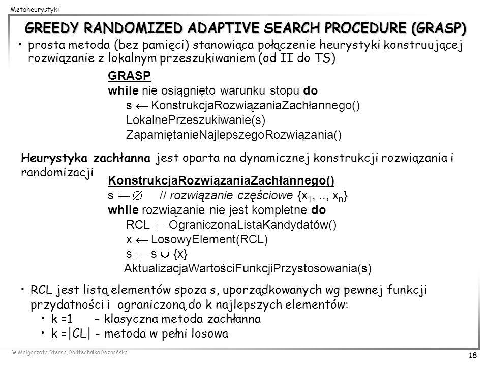 Małgorzata Sterna, Politechnika Poznańska 18 Metaheurystyki GREEDY RANDOMIZED ADAPTIVE SEARCH PROCEDURE (GRASP) prosta metoda (bez pamięci) stanowiąca