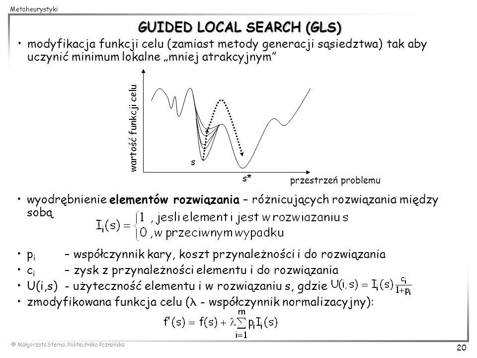 Małgorzata Sterna, Politechnika Poznańska 20 Metaheurystyki GUIDED LOCAL SEARCH (GLS) modyfikacja funkcji celu (zamiast metody generacji sąsiedztwa) t