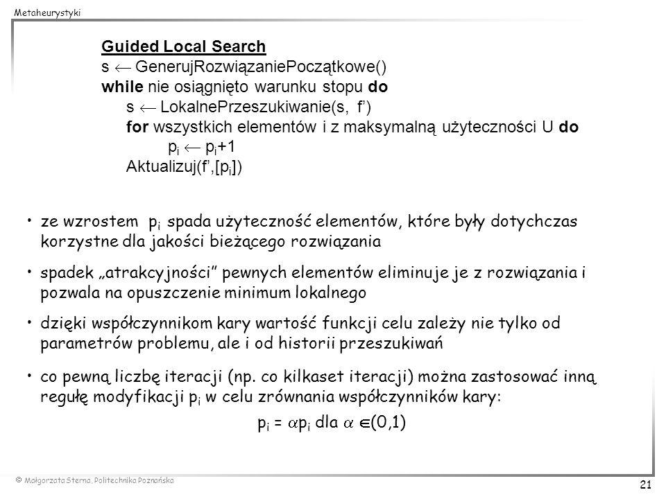Małgorzata Sterna, Politechnika Poznańska 21 Metaheurystyki Guided Local Search s GenerujRozwiązaniePoczątkowe() while nie osiągnięto warunku stopu do