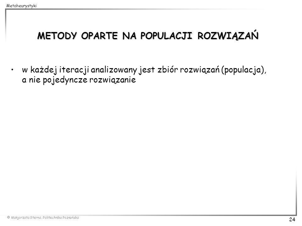 Małgorzata Sterna, Politechnika Poznańska 24 Metaheurystyki METODY OPARTE NA POPULACJI ROZWIĄZAŃ w każdej iteracji analizowany jest zbiór rozwiązań (p
