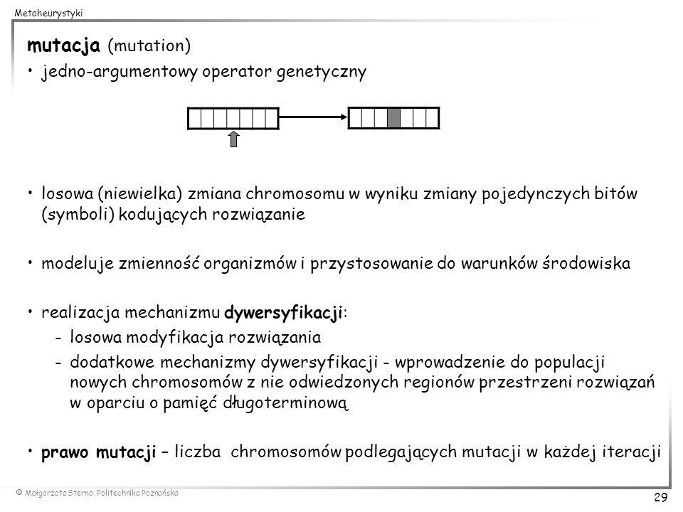 Małgorzata Sterna, Politechnika Poznańska 29 Metaheurystyki mutacja (mutation) jedno-argumentowy operator genetyczny losowa (niewielka) zmiana chromos