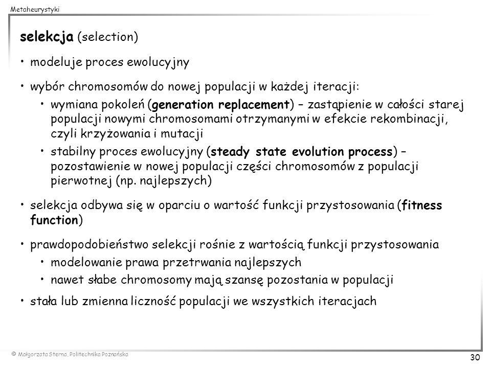 Małgorzata Sterna, Politechnika Poznańska 30 Metaheurystyki selekcja (selection) modeluje proces ewolucyjny wybór chromosomów do nowej populacji w każ