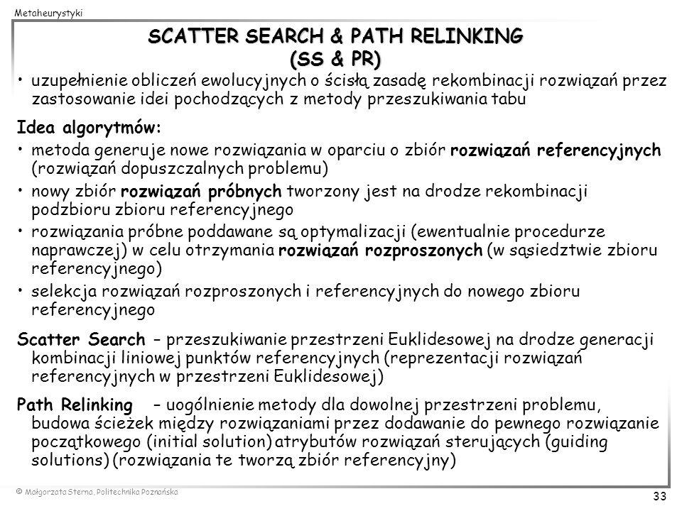 Małgorzata Sterna, Politechnika Poznańska 33 Metaheurystyki SCATTER SEARCH & PATH RELINKING (SS & PR) uzupełnienie obliczeń ewolucyjnych o ścisłą zasa