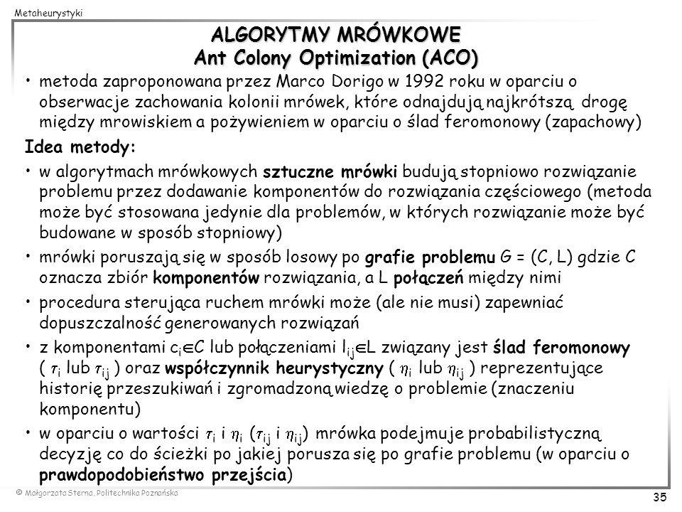 Małgorzata Sterna, Politechnika Poznańska 35 Metaheurystyki ALGORYTMY MRÓWKOWE Ant Colony Optimization (ACO) metoda zaproponowana przez Marco Dorigo w