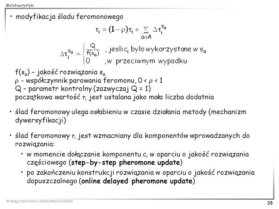 Małgorzata Sterna, Politechnika Poznańska 38 Metaheurystyki modyfikacja śladu feromonowego f(s a ) – jakość rozwiązania s a - współczynnik parowania f
