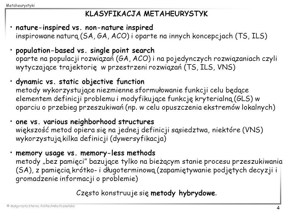 Małgorzata Sterna, Politechnika Poznańska 4 Metaheurystyki KLASYFIKACJA METAHEURYSTYK nature-inspired vs. non-nature inspired inspirowane naturą (SA,