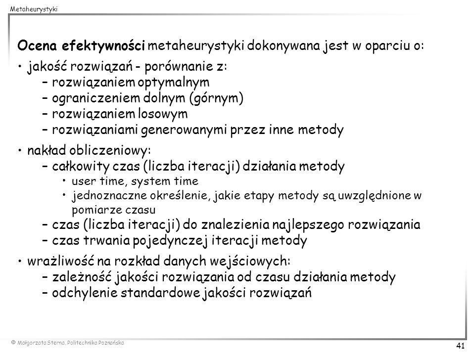 Małgorzata Sterna, Politechnika Poznańska 41 Metaheurystyki Ocena efektywności metaheurystyki dokonywana jest w oparciu o: jakość rozwiązań - porównan