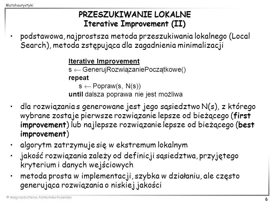 Małgorzata Sterna, Politechnika Poznańska 6 Metaheurystyki PRZESZUKIWANIE LOKALNE Iterative Improvement (II) podstawowa, najprostsza metoda przeszukiw