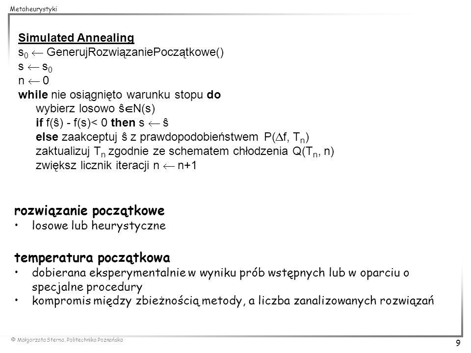 Małgorzata Sterna, Politechnika Poznańska 9 Metaheurystyki Simulated Annealing s 0 GenerujRozwiązaniePoczątkowe() s s 0 n 0 while nie osiągnięto warun