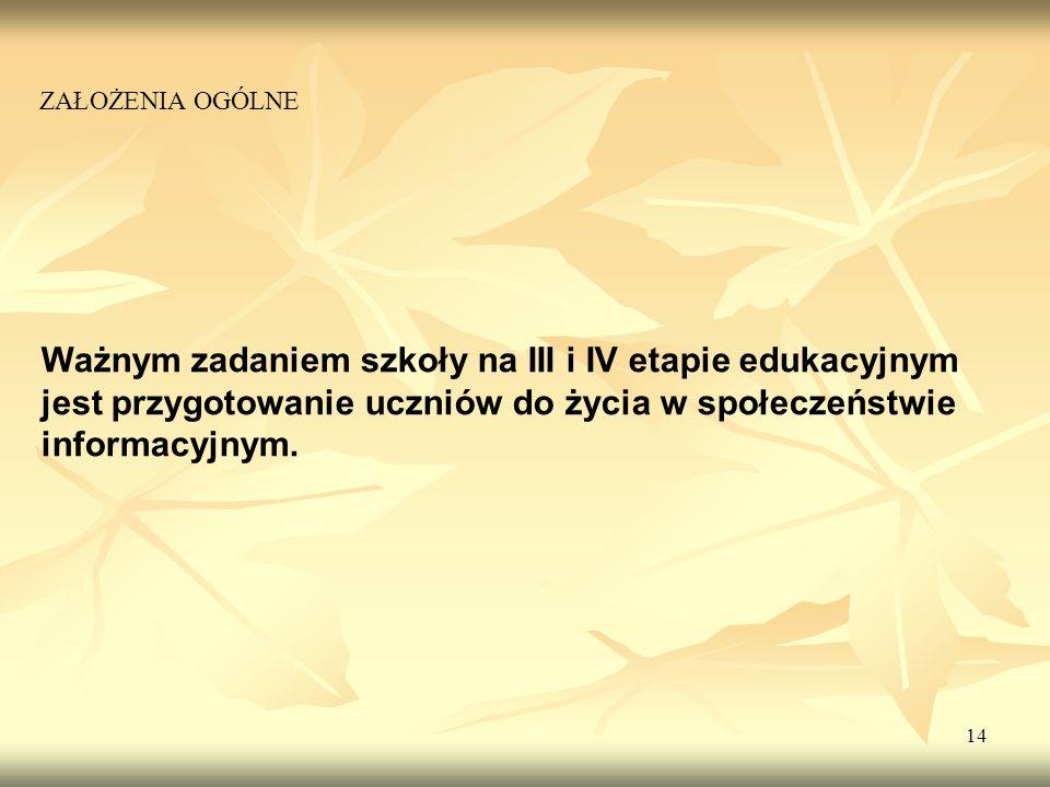14 Ważnym zadaniem szkoły na III i IV etapie edukacyjnym jest przygotowanie uczniów do życia w społeczeństwie informacyjnym. ZAŁOŻENIA OGÓLNE