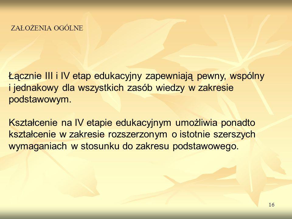 16 Łącznie III i IV etap edukacyjny zapewniają pewny, wspólny i jednakowy dla wszystkich zasób wiedzy w zakresie podstawowym. Kształcenie na IV etapie