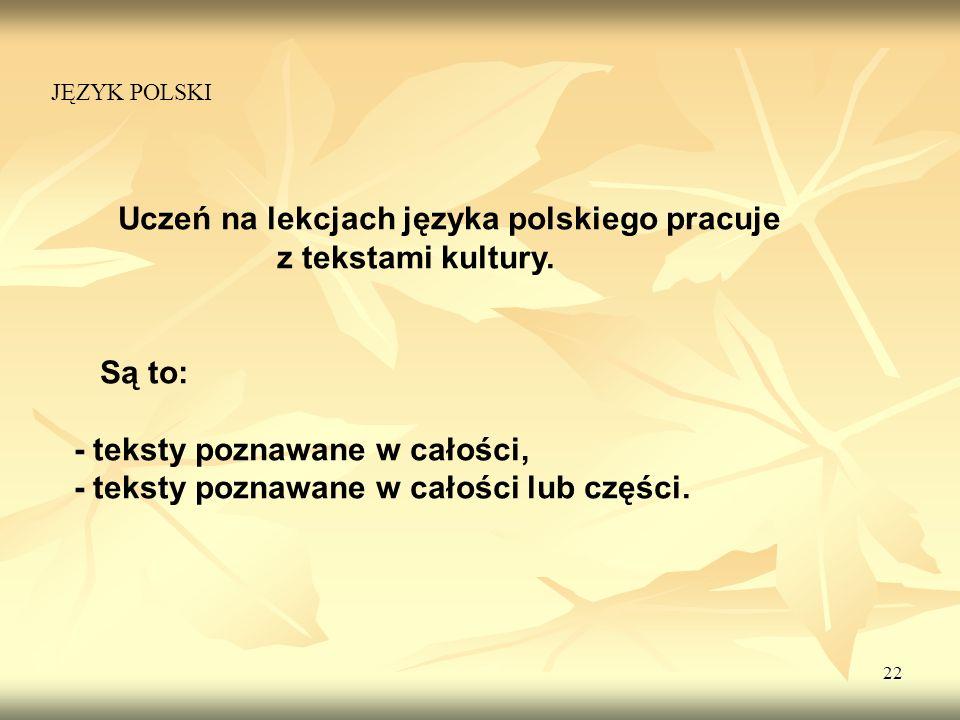 22 Uczeń na lekcjach języka polskiego pracuje z tekstami kultury. Są to: - teksty poznawane w całości, - teksty poznawane w całości lub części. JĘZYK