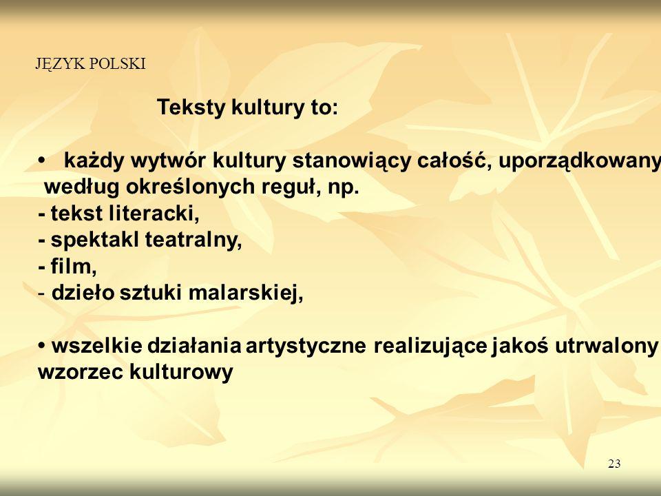 23 Teksty kultury to: każdy wytwór kultury stanowiący całość, uporządkowany według określonych reguł, np. - tekst literacki, - spektakl teatralny, - f