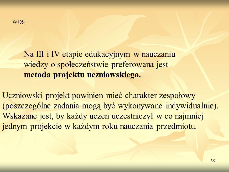 39 Na III i IV etapie edukacyjnym w nauczaniu wiedzy o społeczeństwie preferowana jest metoda projektu uczniowskiego. Uczniowski projekt powinien mieć