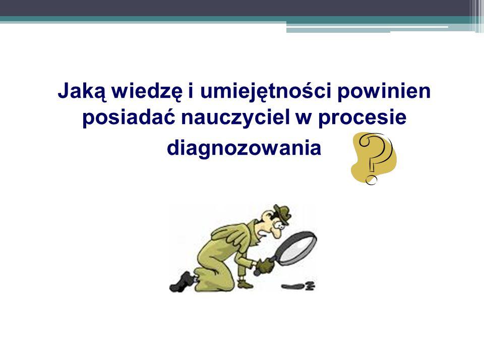 Jaką wiedzę i umiejętności powinien posiadać nauczyciel w procesie diagnozowania