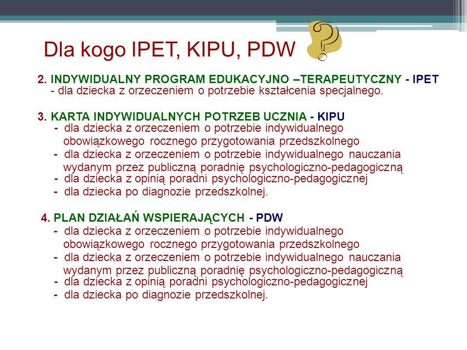Dla kogo IPET, KIPU, PDW 2. INDYWIDUALNY PROGRAM EDUKACYJNO –TERAPEUTYCZNY - IPET - dla dziecka z orzeczeniem o potrzebie kształcenia specjalnego. 3.