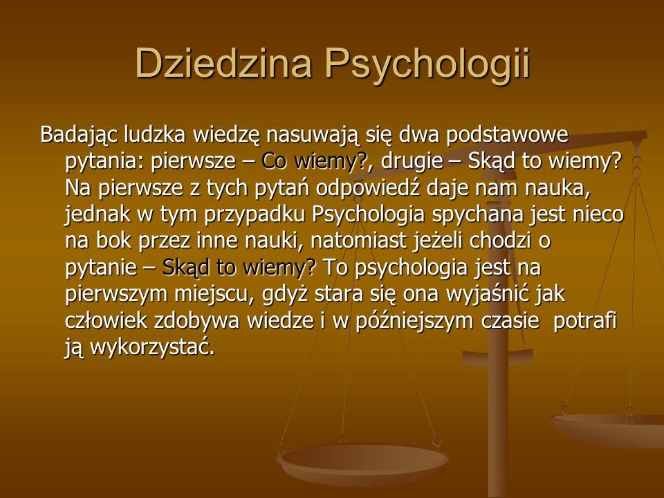 Dziedzina Psychologii Badając ludzka wiedzę nasuwają się dwa podstawowe pytania: pierwsze – Co wiemy?, drugie – Skąd to wiemy? Na pierwsze z tych pyta