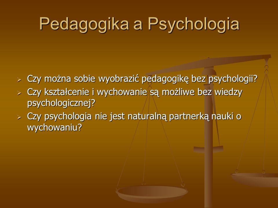 Pedagogika a Psychologia Czy można sobie wyobrazić pedagogikę bez psychologii? Czy można sobie wyobrazić pedagogikę bez psychologii? Czy kształcenie i