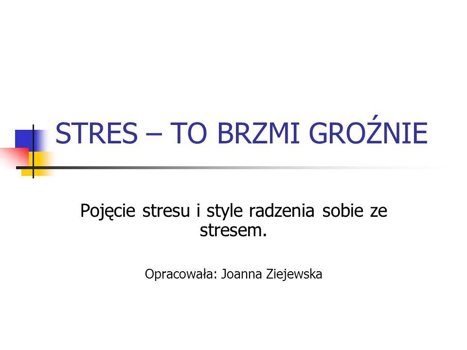 STRES – TO BRZMI GROŹNIE Pojęcie stresu i style radzenia sobie ze stresem. Opracowała: Joanna Ziejewska