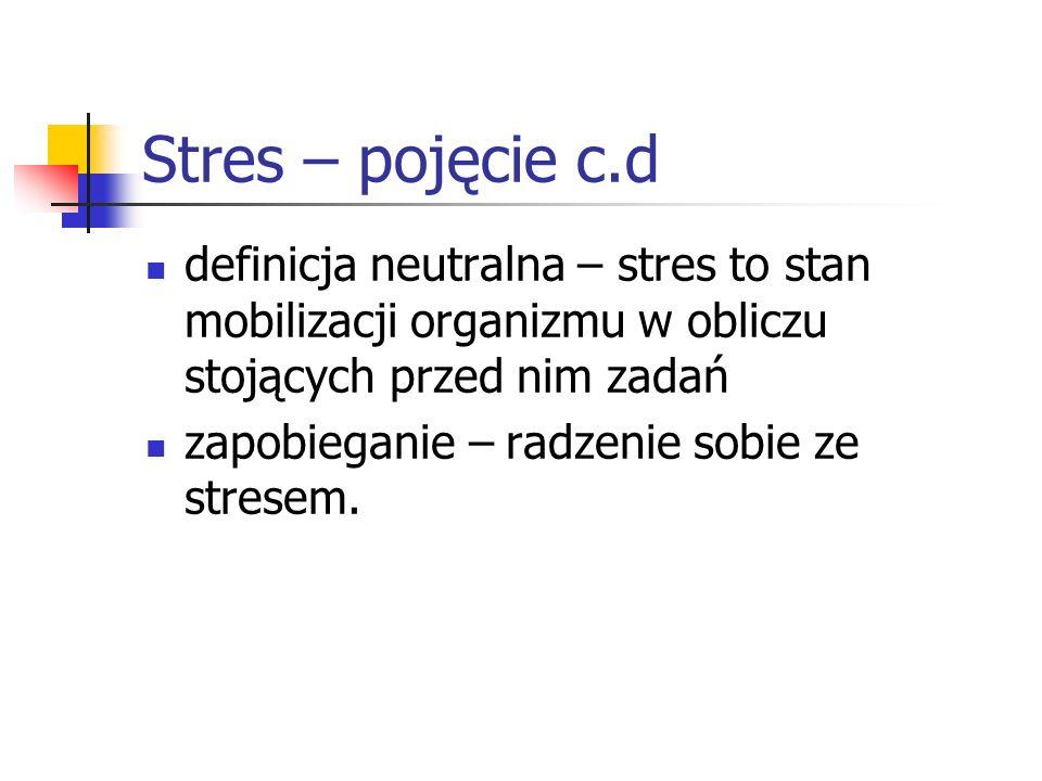 Stres – pojęcie c.d definicja neutralna – stres to stan mobilizacji organizmu w obliczu stojących przed nim zadań zapobieganie – radzenie sobie ze str