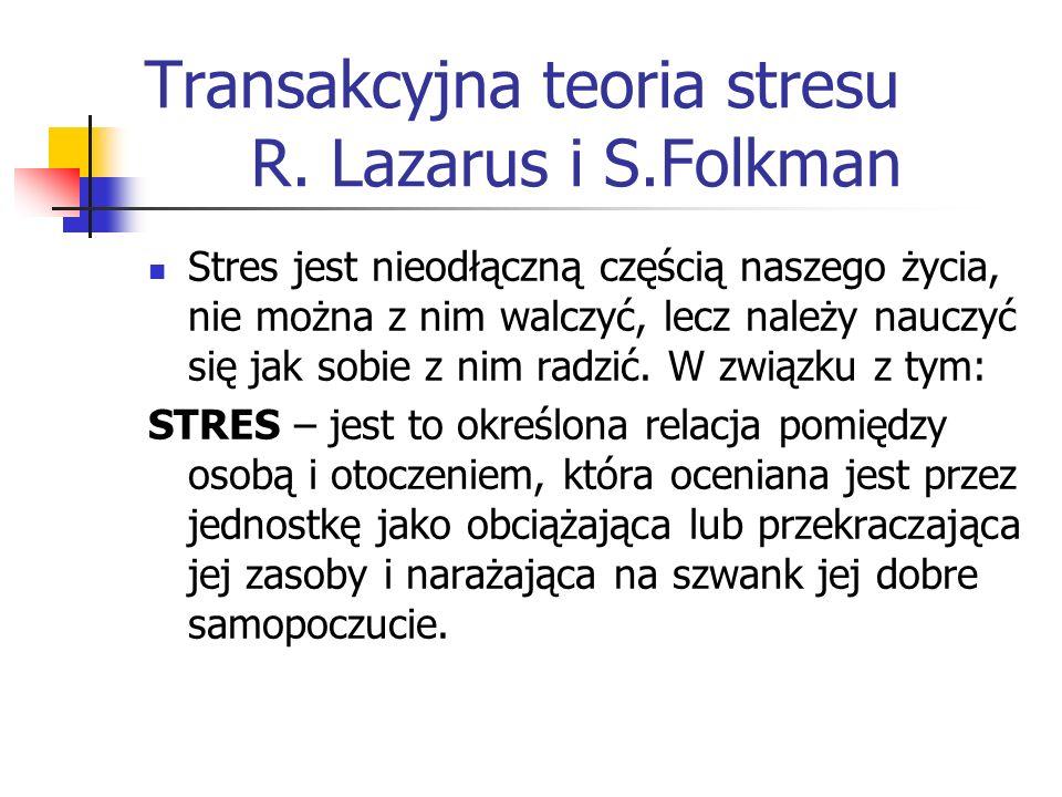 Transakcyjna teoria stresu R. Lazarus i S.Folkman Stres jest nieodłączną częścią naszego życia, nie można z nim walczyć, lecz należy nauczyć się jak s
