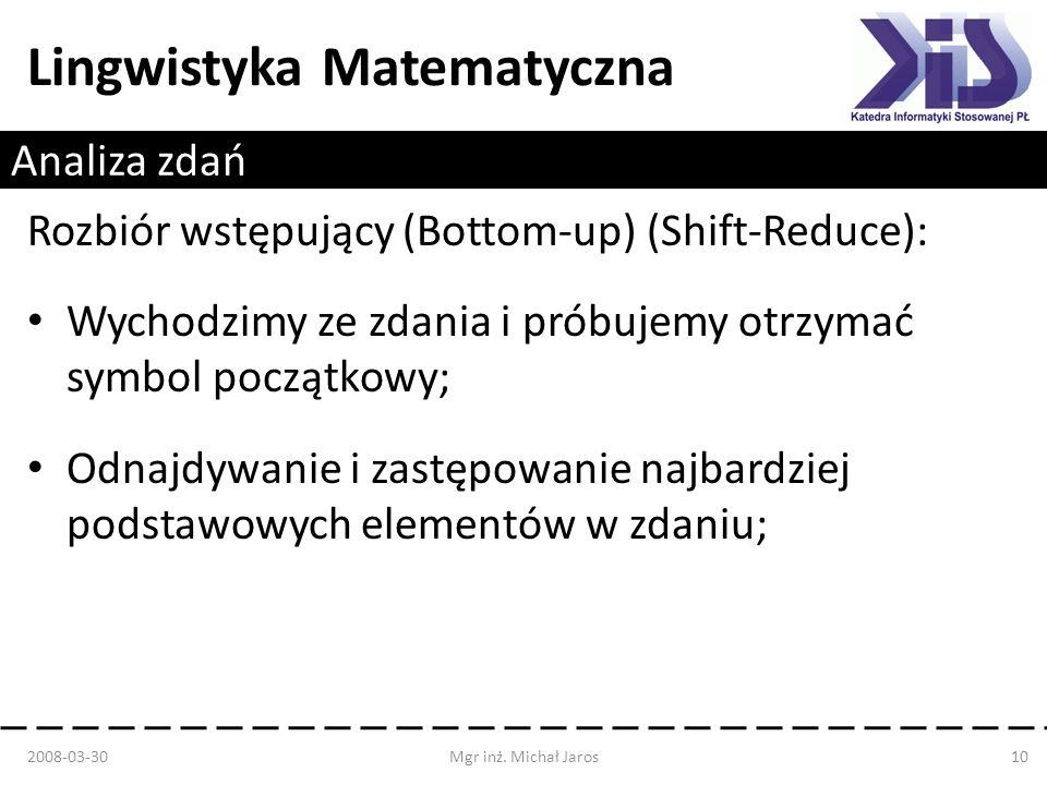 Lingwistyka Matematyczna Analiza zdań Rozbiór wstępujący (Bottom-up) (Shift-Reduce): Wychodzimy ze zdania i próbujemy otrzymać symbol początkowy; Odna
