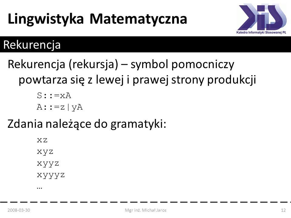 Lingwistyka Matematyczna Rekurencja Rekurencja (rekursja) – symbol pomocniczy powtarza się z lewej i prawej strony produkcji S::=xA A::=z|yA Zdania na