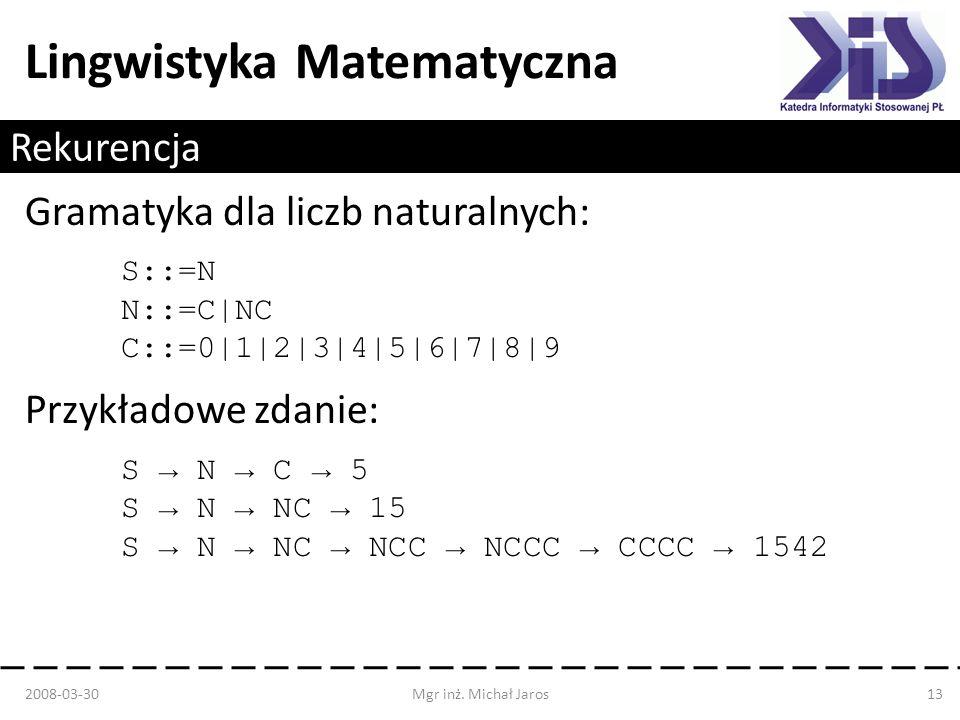 Lingwistyka Matematyczna Rekurencja Gramatyka dla liczb naturalnych: S::=N N::=C|NC C::=0|1|2|3|4|5|6|7|8|9 Przykładowe zdanie: S N C 5 S N NC 15 S N