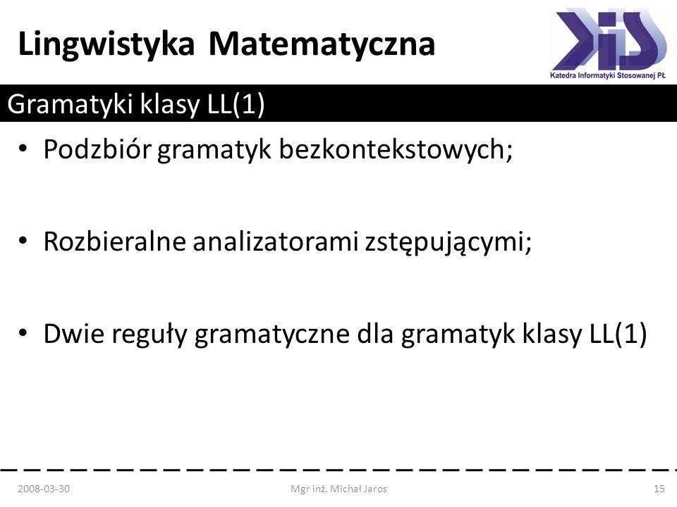 Lingwistyka Matematyczna Gramatyki klasy LL(1) Podzbiór gramatyk bezkontekstowych; Rozbieralne analizatorami zstępującymi; Dwie reguły gramatyczne dla