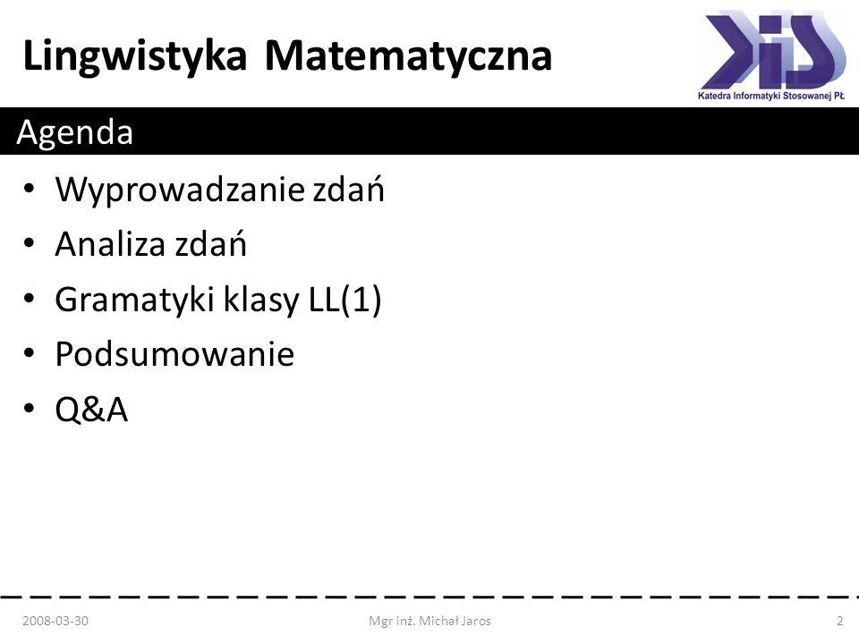 Lingwistyka Matematyczna Agenda Wyprowadzanie zdań Analiza zdań Gramatyki klasy LL(1) Podsumowanie Q&A 2008-03-30Mgr inż. Michał Jaros2