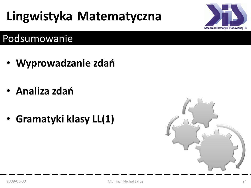 Lingwistyka Matematyczna Podsumowanie Wyprowadzanie zdań Analiza zdań Gramatyki klasy LL(1) 2008-03-30Mgr inż. Michał Jaros24