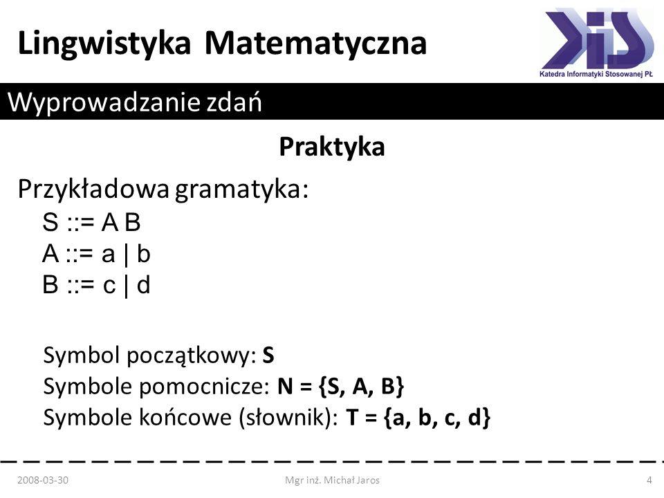 Lingwistyka Matematyczna Wyprowadzanie zdań Praktyka Przykładowa gramatyka: S ::= A B A ::= a | b B ::= c | d 2008-03-30Mgr inż. Michał Jaros4 Symbol