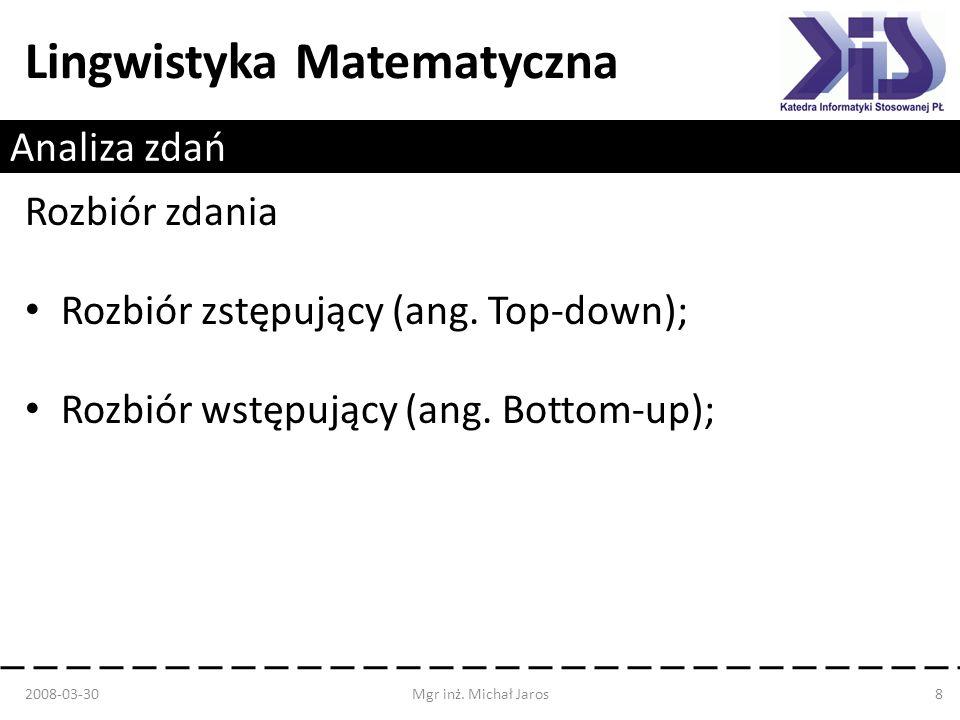 Lingwistyka Matematyczna Analiza zdań Rozbiór zstępujący (Top-down): Wyjście z symbolu początkowego; Dopasowywanie do symbolu z lewej strony zdania; Rozbiór z powrotami lub bez powrotów; 2008-03-30Mgr inż.