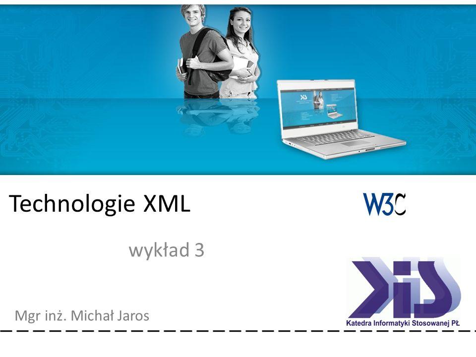 Technologie XML Mgr inż. Michał Jaros Technologie XML wykład 3