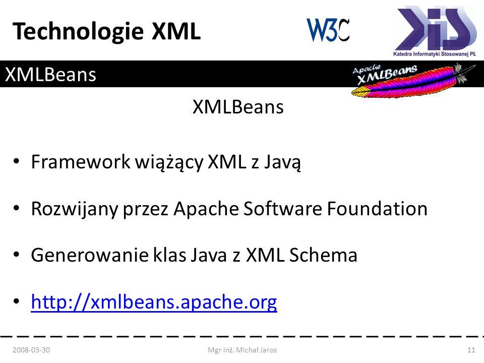 Technologie XML XMLBeans Framework wiążący XML z Javą Rozwijany przez Apache Software Foundation Generowanie klas Java z XML Schema http://xmlbeans.apache.org 2008-03-30Mgr inż.