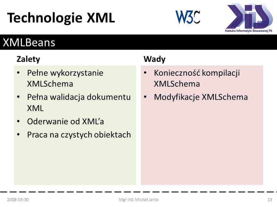 Technologie XML XMLBeans Zalety Pełne wykorzystanie XMLSchema Pełna walidacja dokumentu XML Oderwanie od XMLa Praca na czystych obiektach Wady Konieczność kompilacji XMLSchema Modyfikacje XMLSchema 2008-03-30Mgr inż.