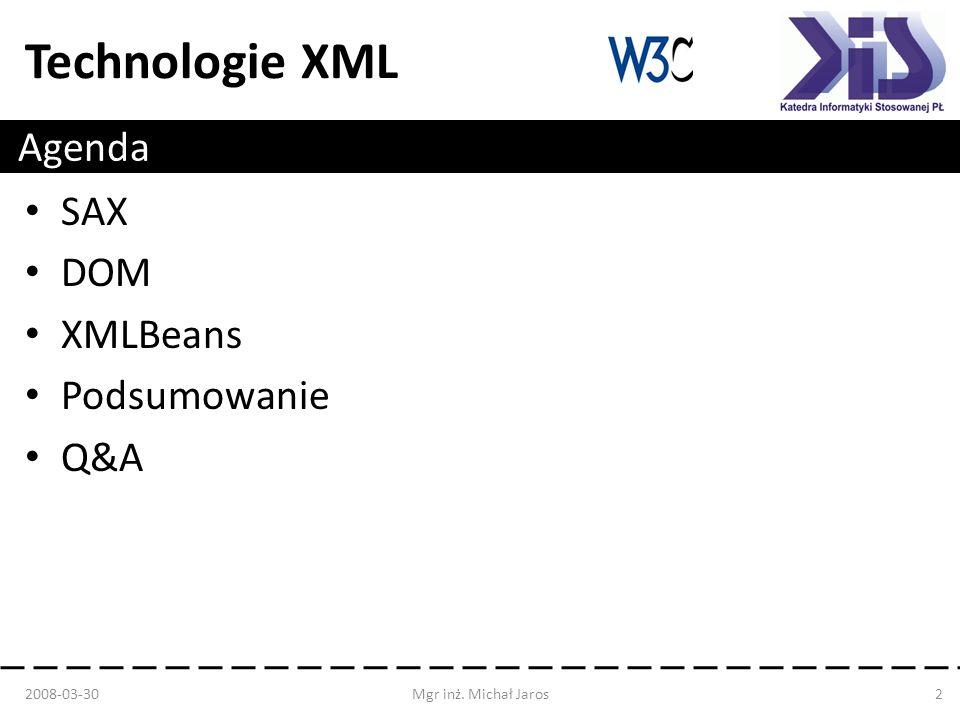 Technologie XML Agenda 2008-03-30Mgr inż. Michał Jaros2 SAX DOM XMLBeans Podsumowanie Q&A