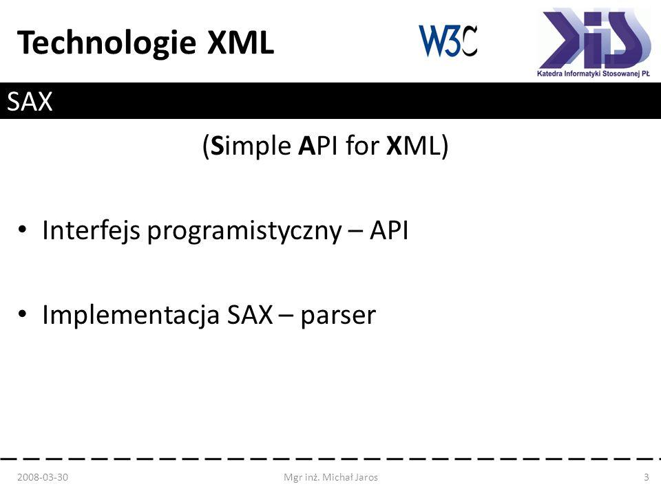 Technologie XML SAX (Simple API for XML) Interfejs programistyczny – API Implementacja SAX – parser 2008-03-30Mgr inż. Michał Jaros3